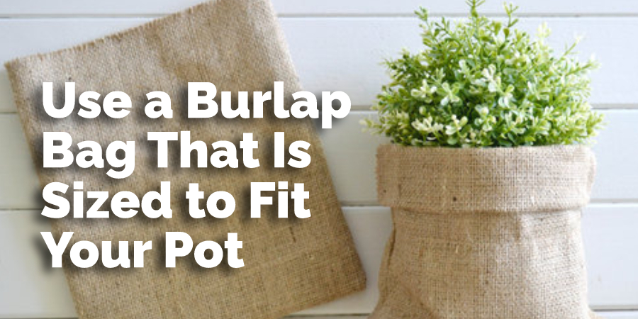 Use a Burlap Bag That Is Sized to Fit Your Pot