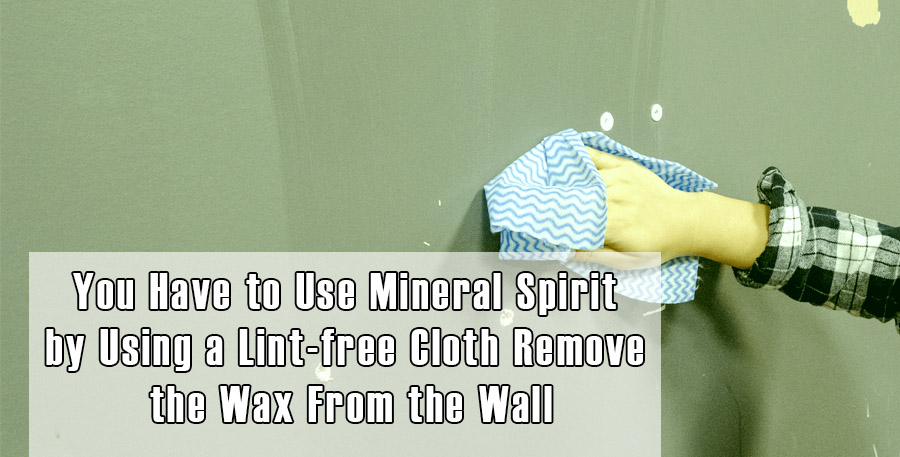 Use Mineral Spirit by Using a Lint-free Cloth Remove the Wax From the Wall