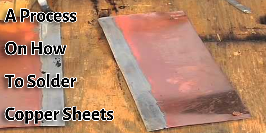 A Process on How to Solder Copper Sheets