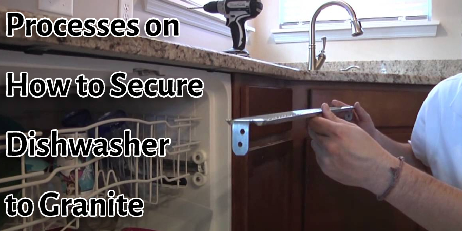 Processes on How to Secure Dishwasher to Granite