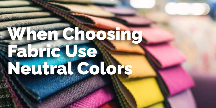 When Choosing Fabric Use Neutral Colors
