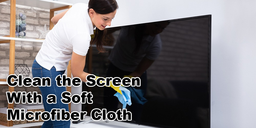 Clean the Screen With a Soft Microfiber Cloth