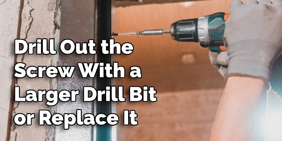 Drill Out the Screw With a Larger Drill Bit or Replace It