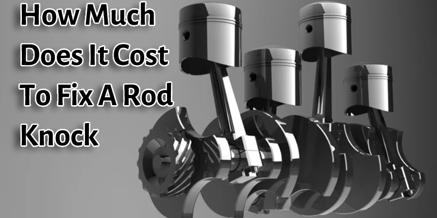 How Much Does It Cost To Fix A Rod Knock