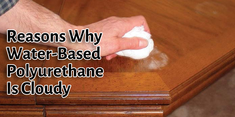 Reasons Why Water-Based Polyurethane Is Cloudy