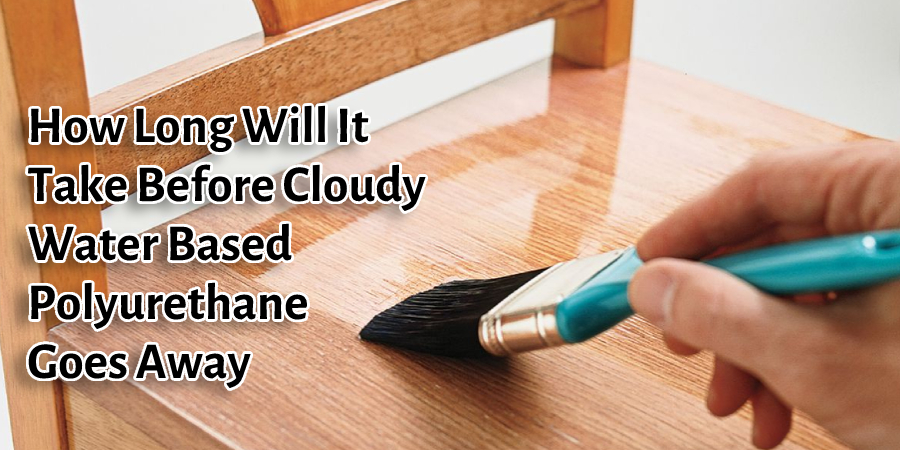How Long Will It Take Before Cloudy Water Based Polyurethane Goes Away