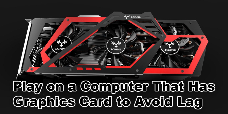Play on a Computer That Has a Good Graphics Card to Avoid Lag