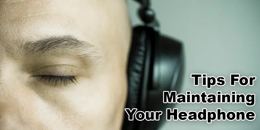 Tips For Maintaining Your Headphone