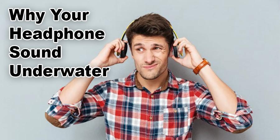 Why Your Headphone Sound Underwater