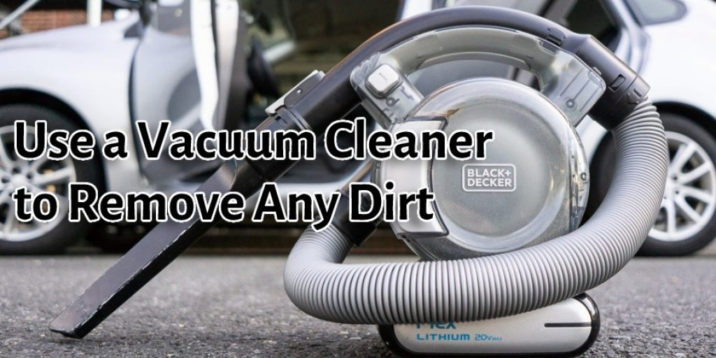 Use a Vacuum Cleaner to Remove Any Dirt