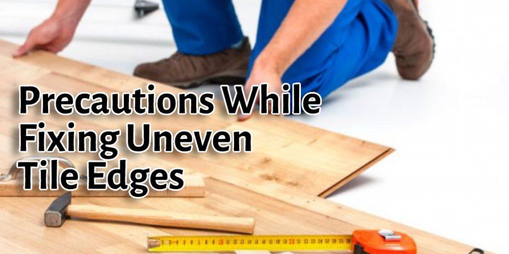 Precautions While Fixing Uneven Tile Edges