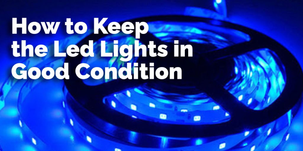 How to Keep the Led Lights in Good Condition