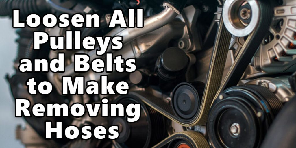 Loosen All Pulleys and Belts to Make Removing Hoses