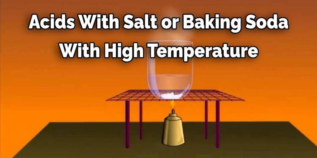 Acids With Salt or Baking Soda With High Temperature
