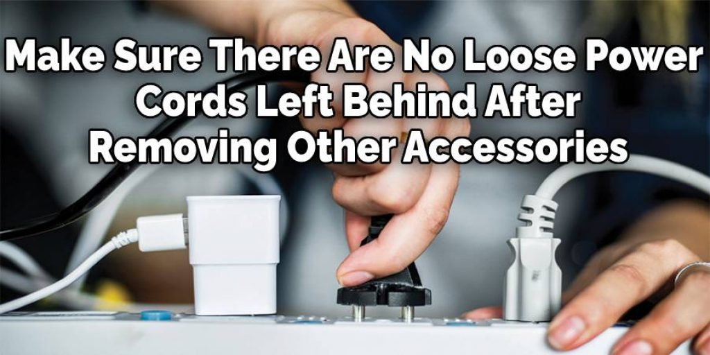 Make Sure There Are No Loose Power  Cords Left Behind After  Removing Other Accessories