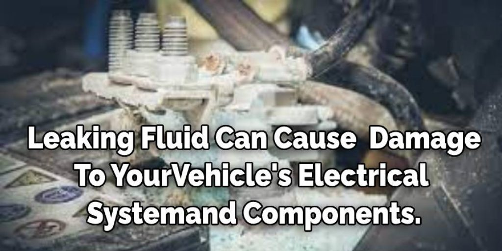 Leaking Fluid Can Cause Severe Damage  To Your Vehicle's Electrical  System and Components.