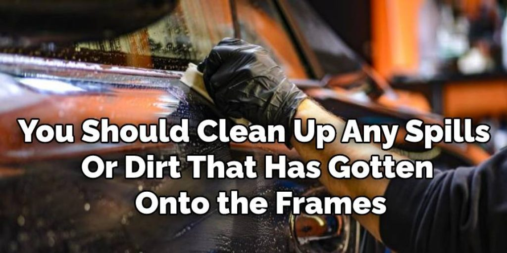 You Should Clean Up Any Spills  Or Dirt That Has Gotten  Onto the Frames