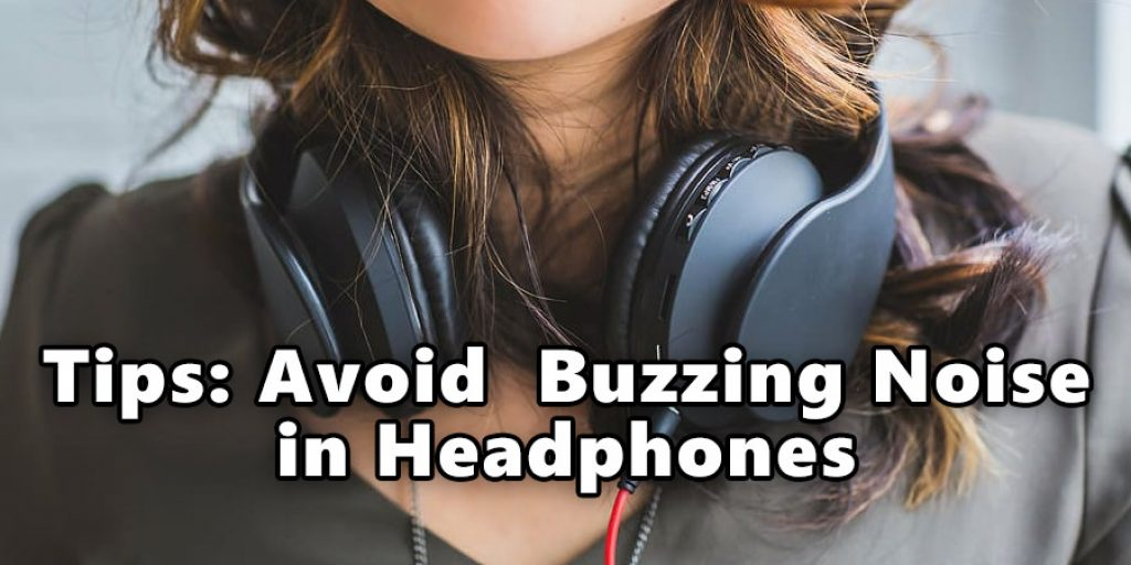 Tips To Avoid  Buzzing Noise in Headphones