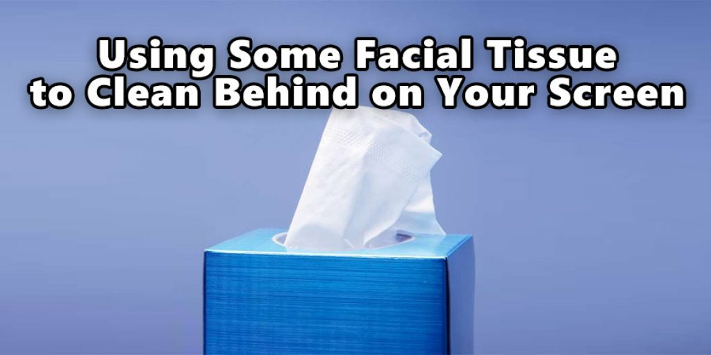 Using Some Facial Tissue to Clean Behind on Your Screen