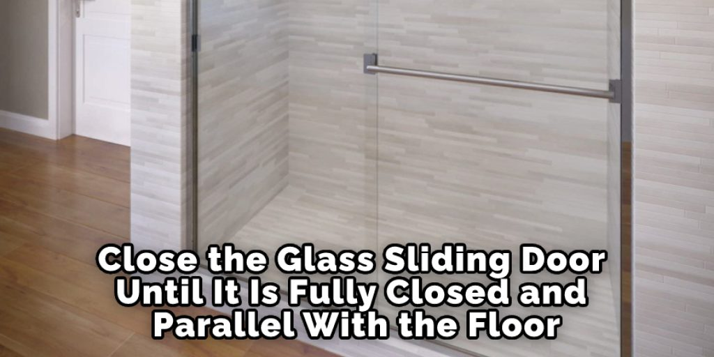 Close the Glass Sliding Door Until It Is Fully Closed and Parallel With the Floor