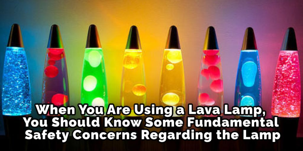 When You Are Using a Lava Lamp, You Should Know Some Fundamental Safety Concerns Regarding the Lamp